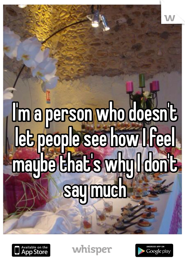 I'm a person who doesn't let people see how I feel maybe that's why I don't say much