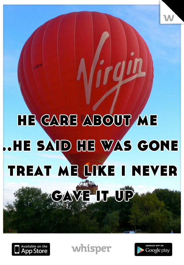 he care about me  ..he said he was gone treat me like i never gave it up