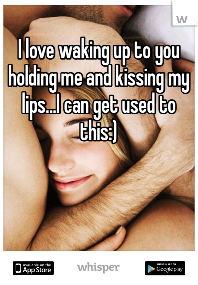 I love waking up to you holding me and kissing my lips...I can get used to this:)