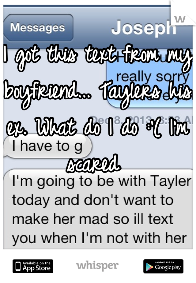 I got this text from my boyfriend... Taylers his ex. What do I do :'( I'm scared