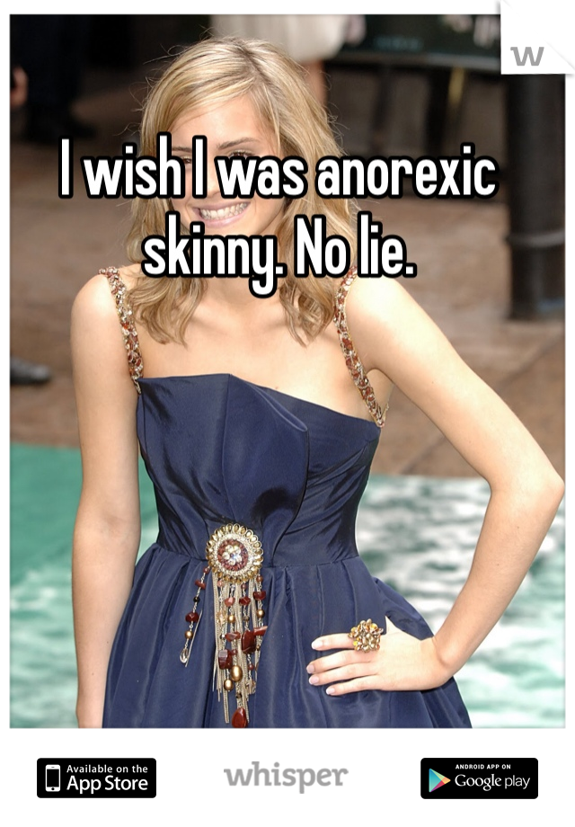 I wish I was anorexic skinny. No lie.
