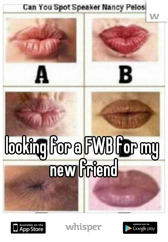 looking for a FWB for my new friend