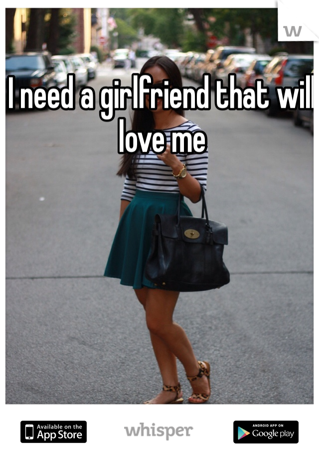 I need a girlfriend that will love me