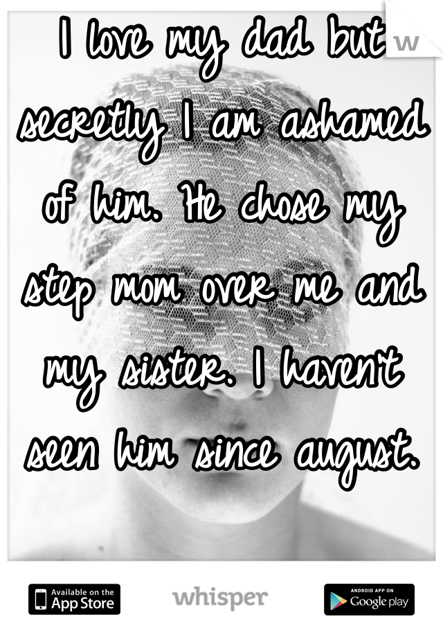 I love my dad but secretly I am ashamed of him. He chose my step mom over me and my sister. I haven't seen him since august.
