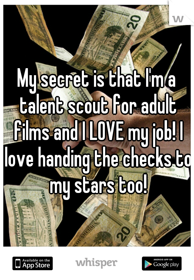 My secret is that I'm a talent scout for adult films and I LOVE my job! I love handing the checks to my stars too!