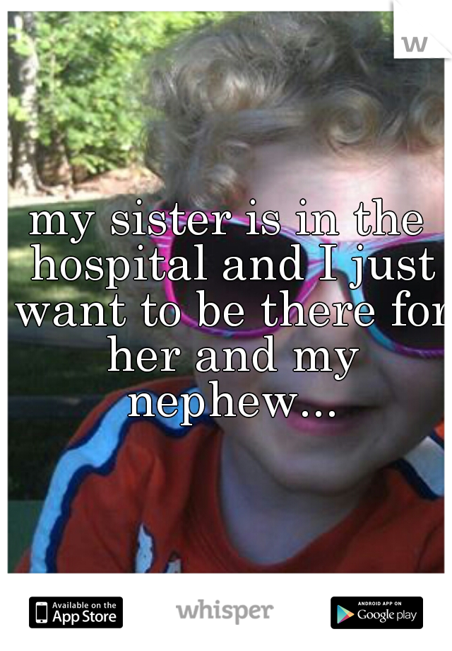 my sister is in the hospital and I just want to be there for her and my nephew...