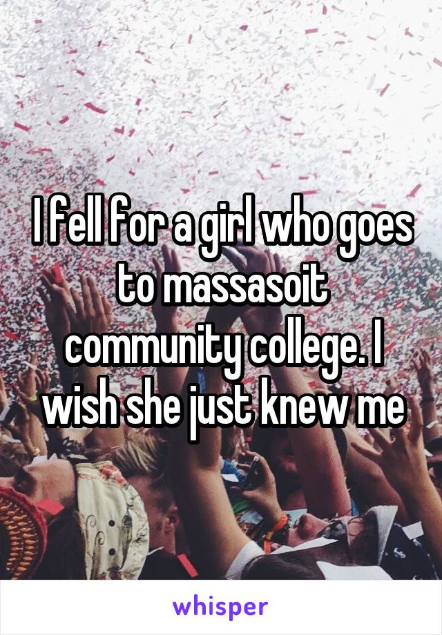 I fell for a girl who goes to massasoit community college. I wish she just knew me