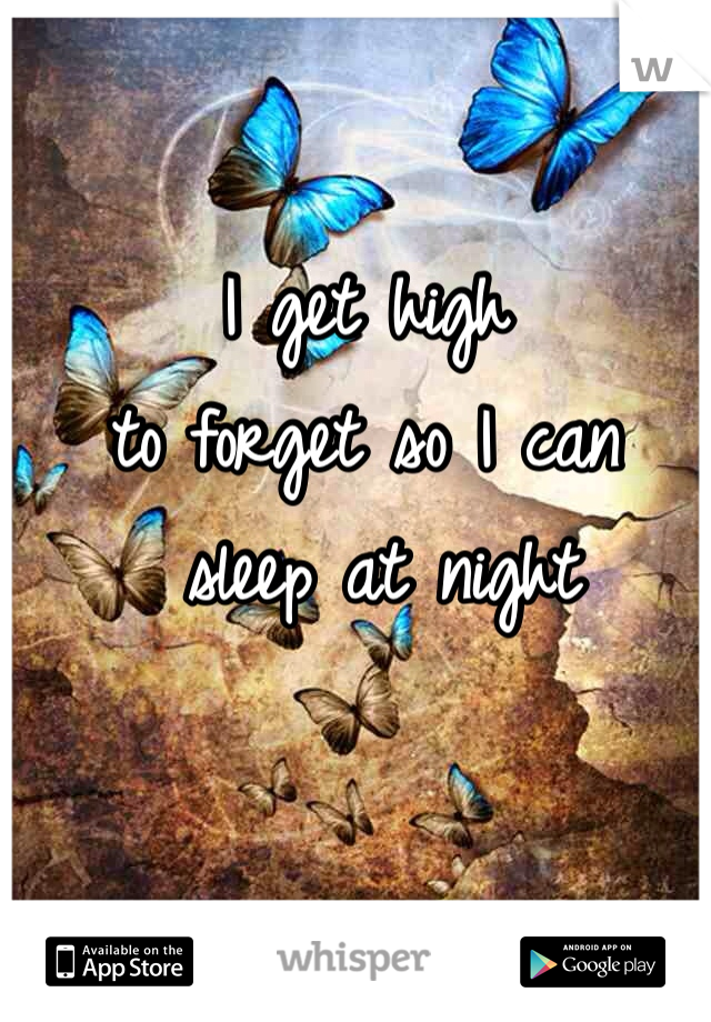 I get high  to forget so I can  sleep at night