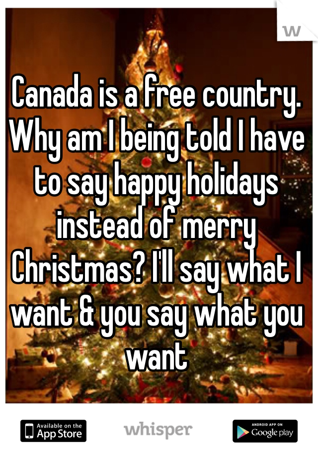 Canada is a free country. Why am I being told I have to say happy holidays instead of merry Christmas? I'll say what I want & you say what you want