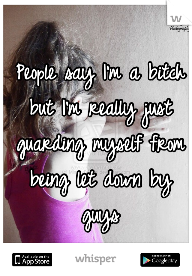 People say I'm a bitch but I'm really just guarding myself from being let down by guys