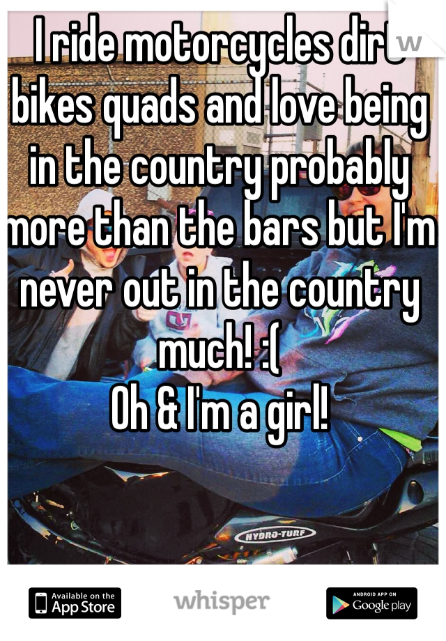 I ride motorcycles dirt bikes quads and love being in the country probably more than the bars but I'm never out in the country much! :( Oh & I'm a girl!