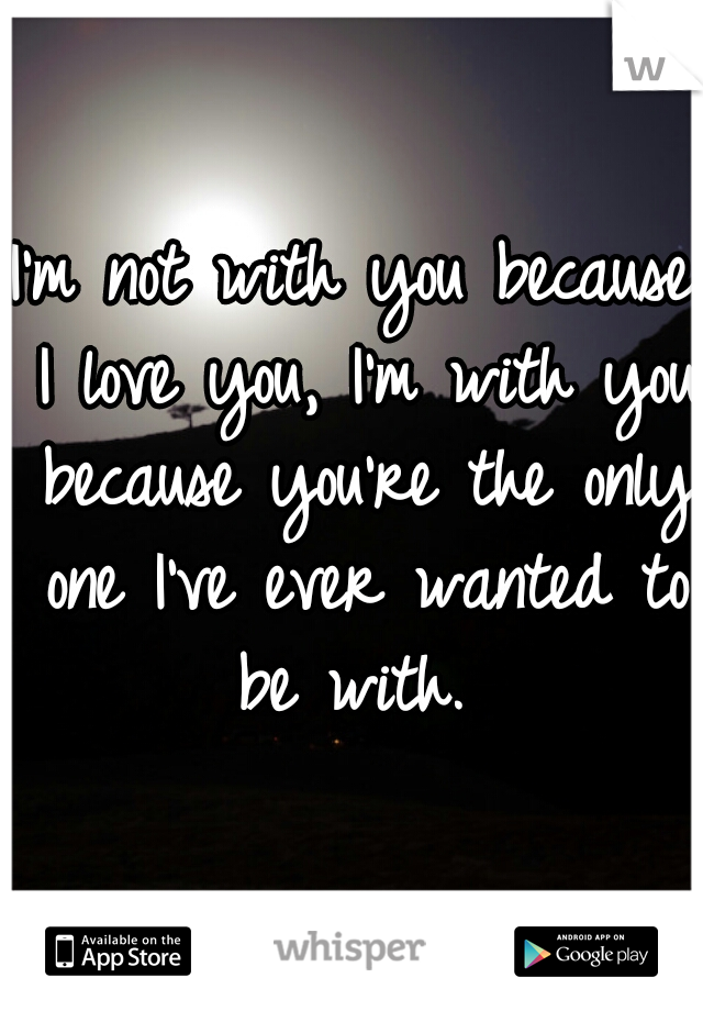 I'm not with you because I love you, I'm with you because you're the only one I've ever wanted to be with.