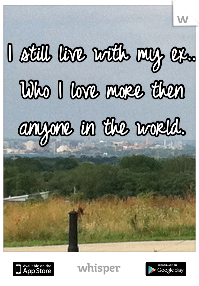 I still live with my ex.. Who I love more then anyone in the world.