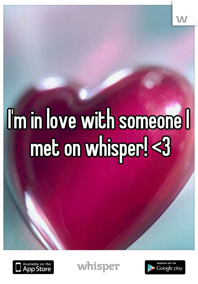 I'm in love with someone I met on whisper! <3