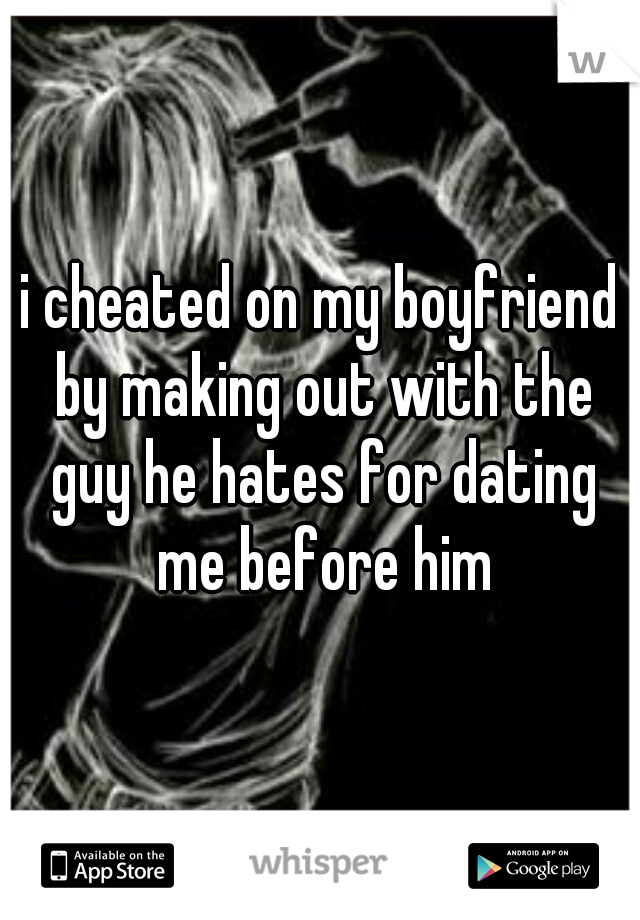 i cheated on my boyfriend by making out with the guy he hates for dating me before him