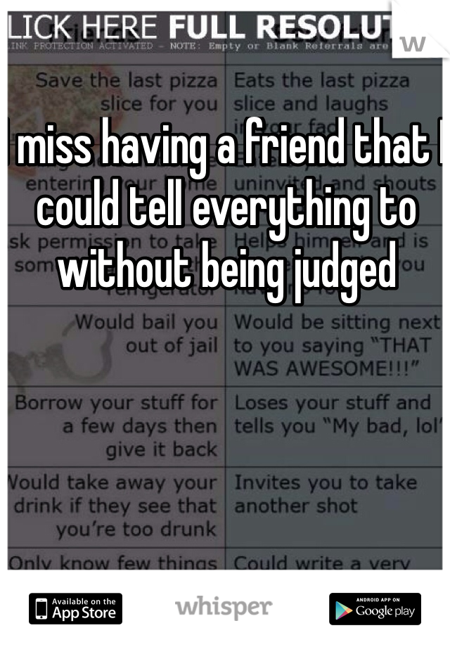 I miss having a friend that I could tell everything to without being judged