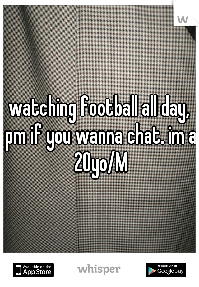 watching football all day, pm if you wanna chat. im a 20yo/M