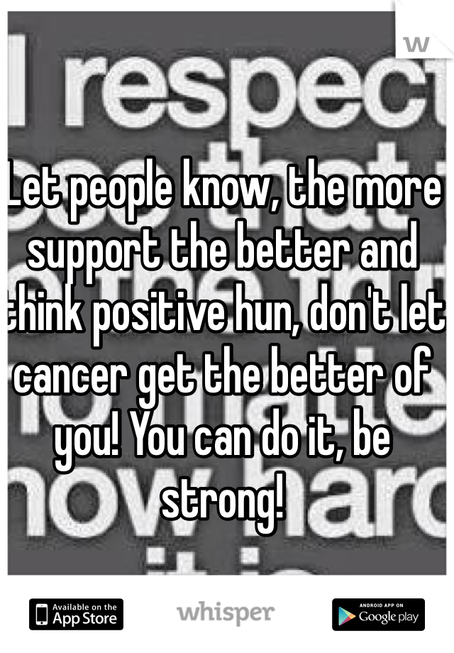 Let people know, the more support the better and think positive hun, don't let cancer get the better of you! You can do it, be strong!