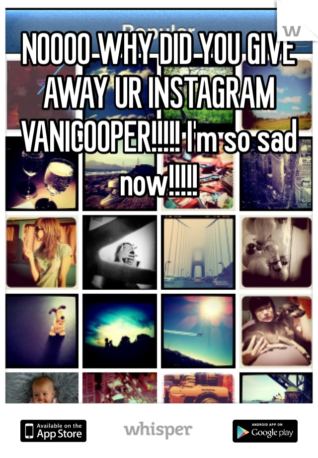 NOOOO WHY DID YOU GIVE AWAY UR INSTAGRAM VANICOOPER!!!!! I'm so sad now!!!!!