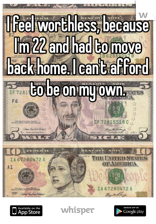 I feel worthless, because I'm 22 and had to move back home. I can't afford to be on my own.