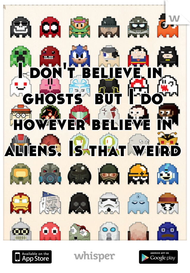 I don't believe in ghosts  but I do however believe in aliens. Is that weird?