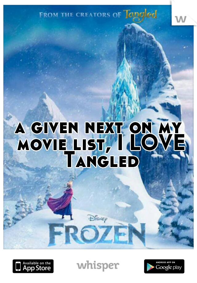 a given next on my movie list, I LOVE Tangled