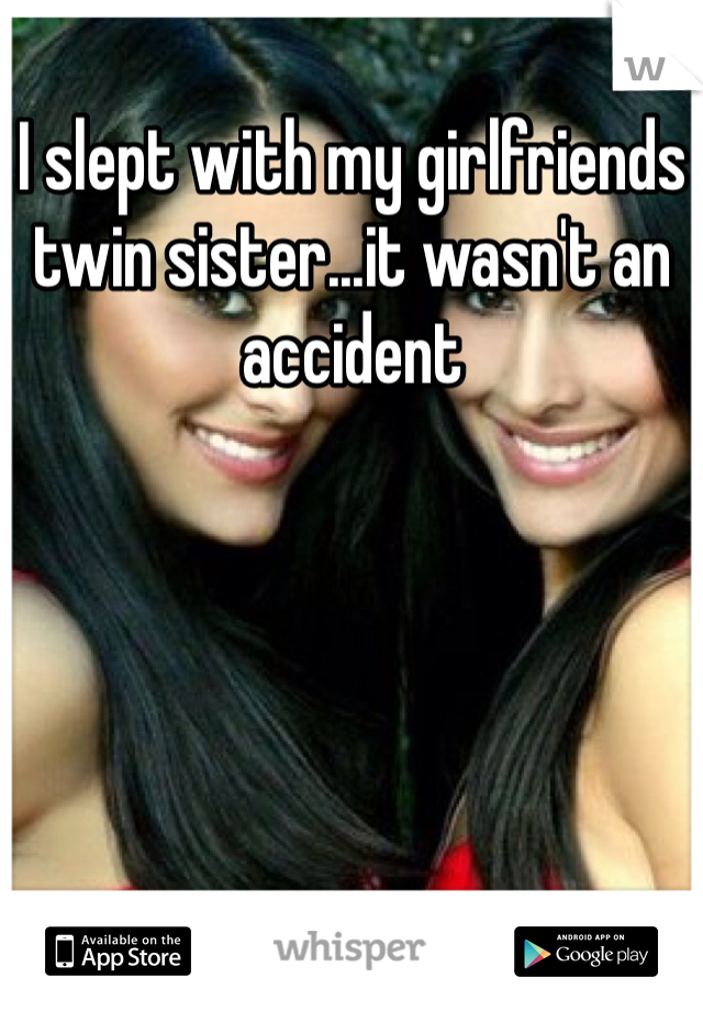 I slept with my girlfriends twin sister...it wasn't an accident