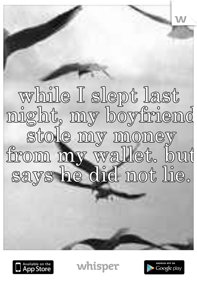while I slept last night, my boyfriend stole my money from my wallet. but says he did not lie.