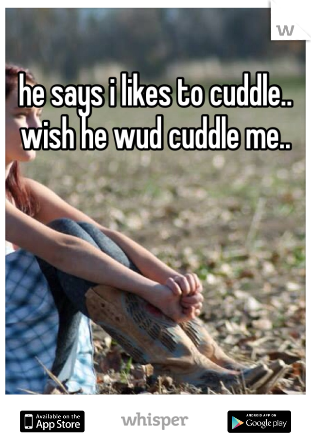 he says i likes to cuddle.. wish he wud cuddle me..