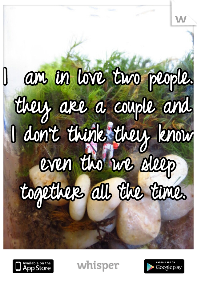 I  am in love two people. they are a couple and I don't think they know  even tho we sleep together all the time.