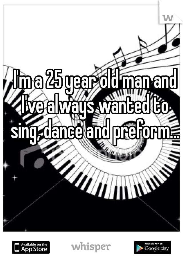 I'm a 25 year old man and I've always wanted to sing, dance and preform...
