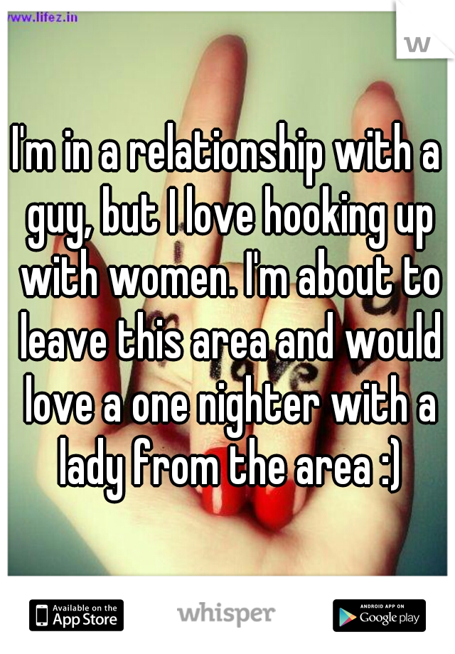 I'm in a relationship with a guy, but I love hooking up with women. I'm about to leave this area and would love a one nighter with a lady from the area :)