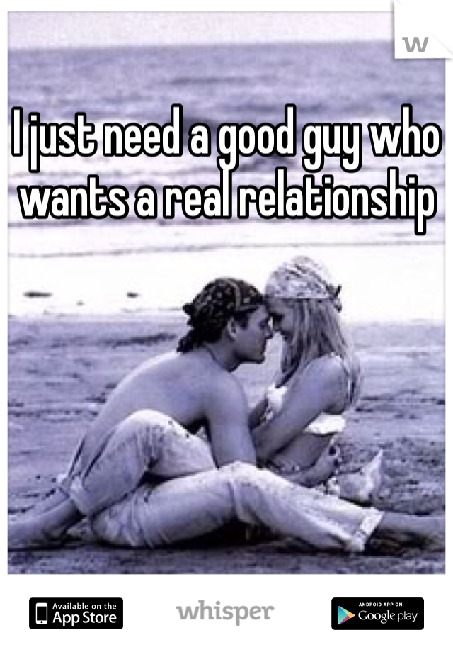 I just need a good guy who wants a real relationship