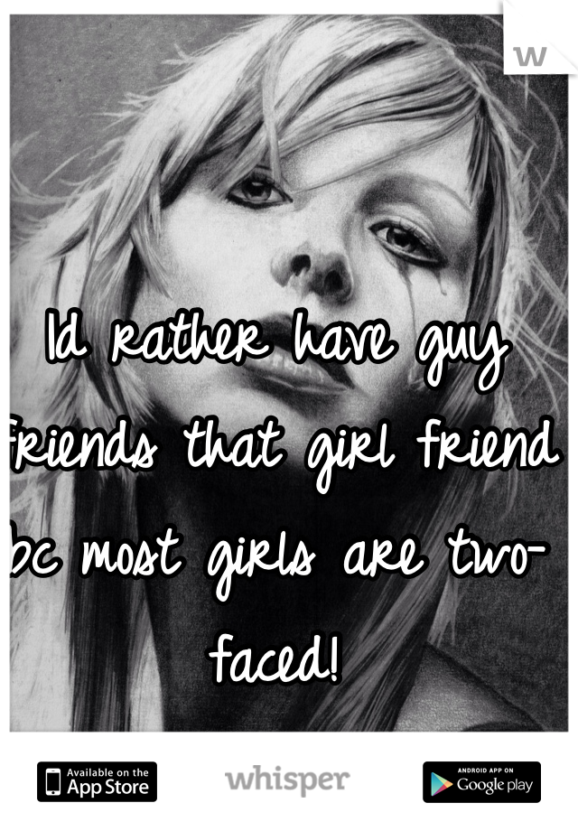 Id rather have guy friends that girl friend bc most girls are two-faced!