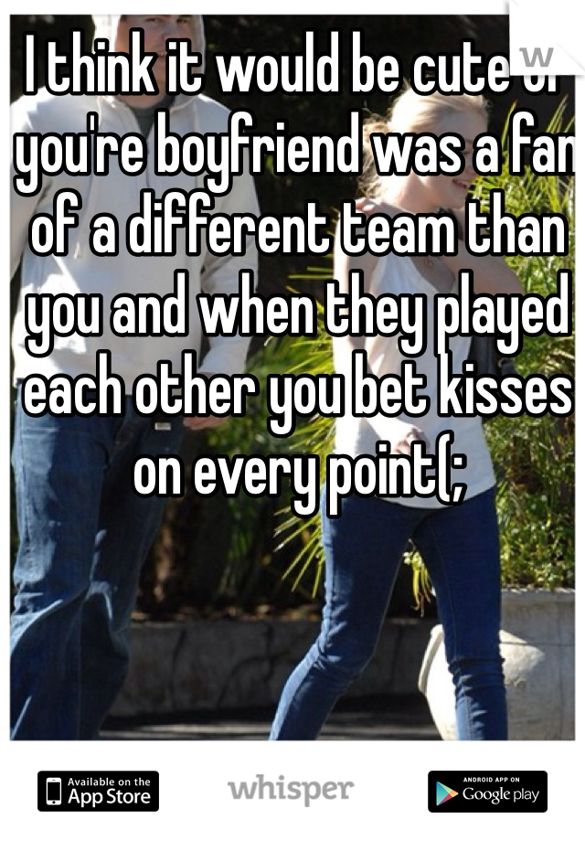 I think it would be cute of you're boyfriend was a fan of a different team than you and when they played each other you bet kisses on every point(;