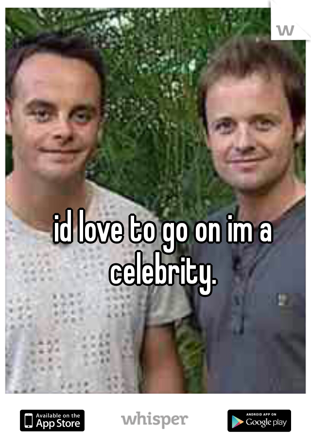 id love to go on im a celebrity.