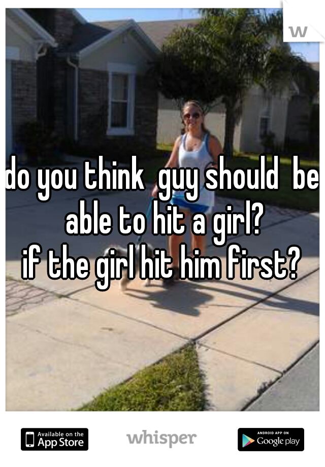 do you think  guy should  be able to hit a girl? if the girl hit him first?