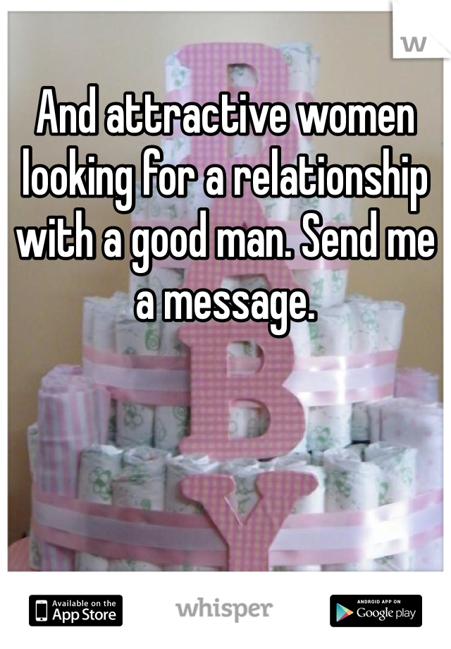 And attractive women looking for a relationship with a good man. Send me a message.