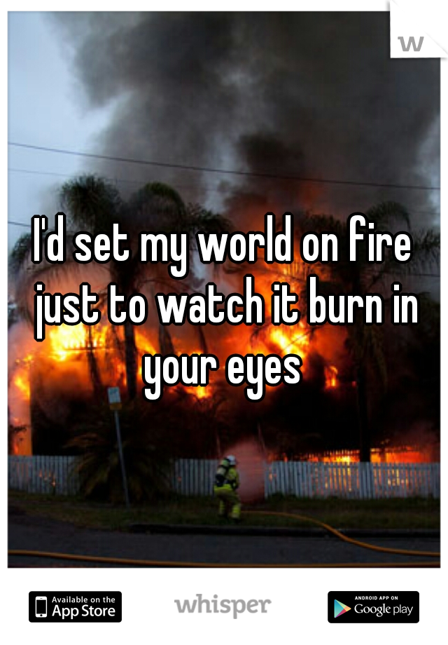 I'd set my world on fire just to watch it burn in your eyes
