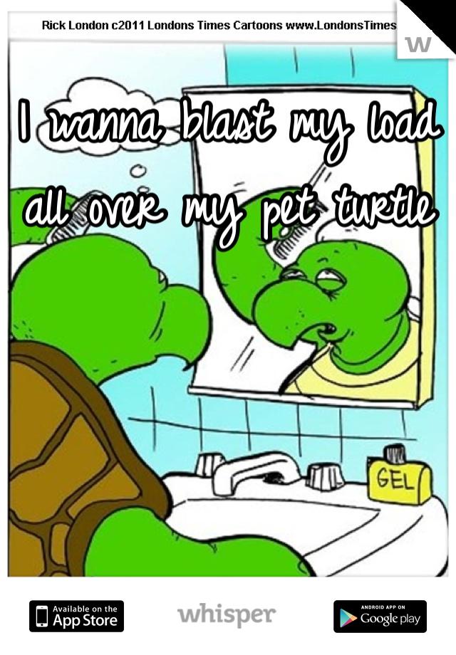 I wanna blast my load all over my pet turtle