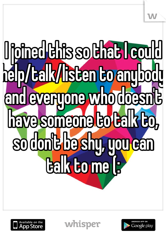 I joined this so that I could help/talk/listen to anybody and everyone who doesn't have someone to talk to, so don't be shy, you can talk to me (: