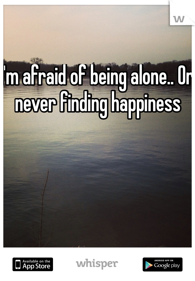 I'm afraid of being alone.. Or never finding happiness