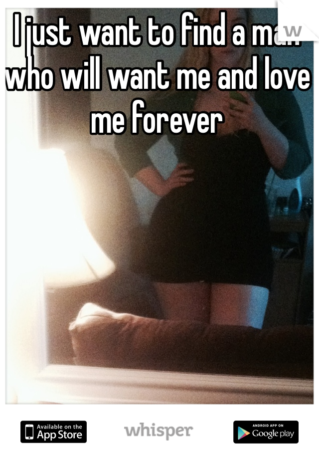 I just want to find a man who will want me and love me forever