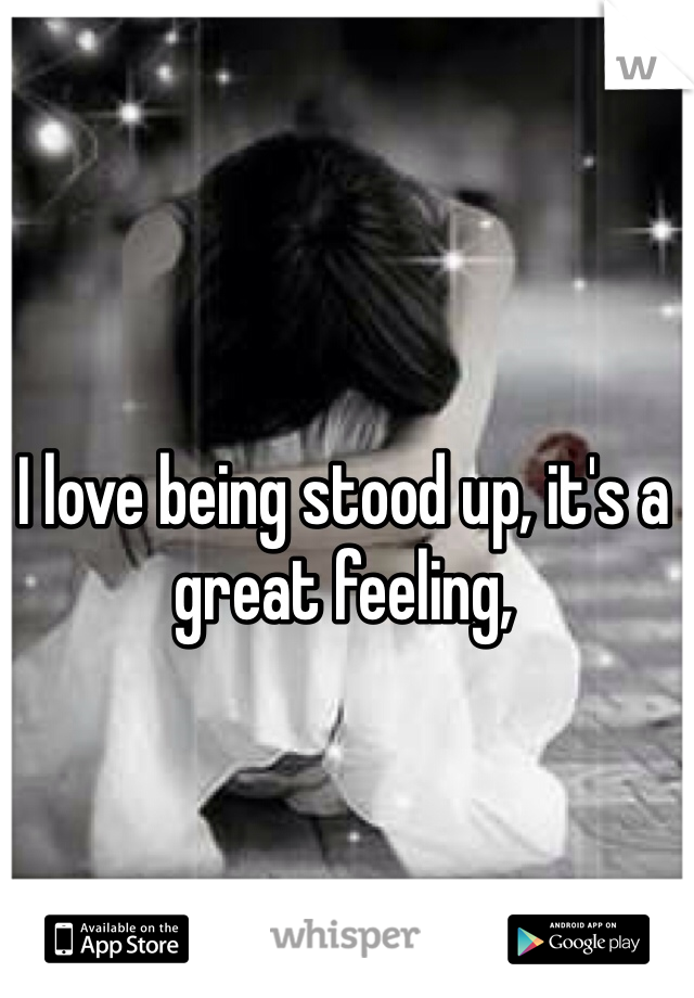 I love being stood up, it's a great feeling,