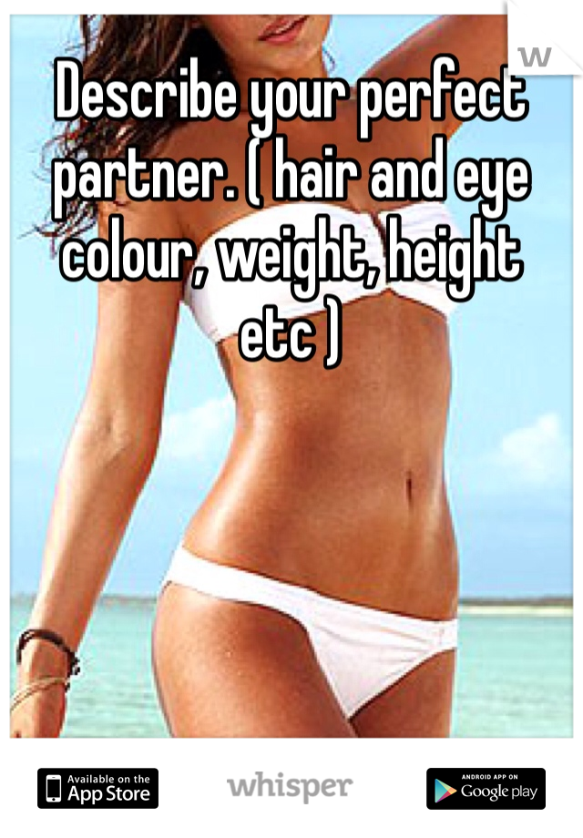 Describe your perfect partner. ( hair and eye colour, weight, height etc )
