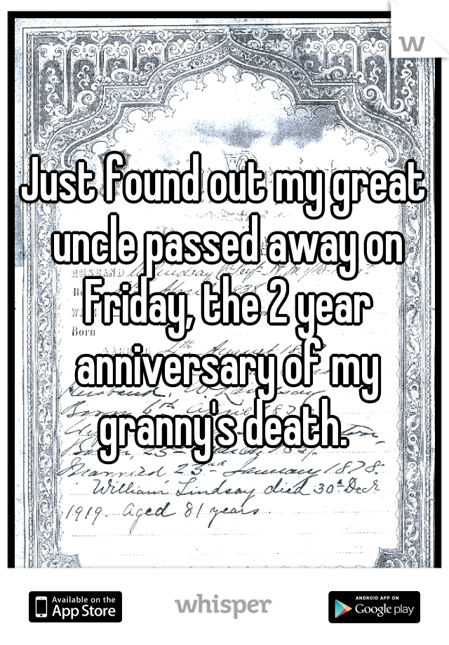 Just found out my great uncle passed away on Friday, the 2 year anniversary of my granny's death.