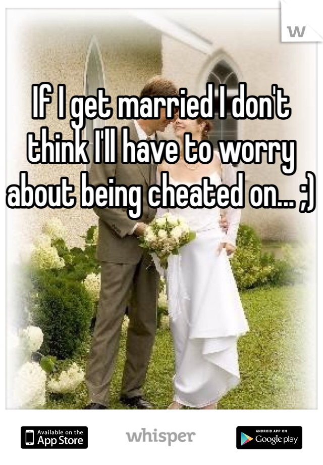If I get married I don't think I'll have to worry about being cheated on... ;)