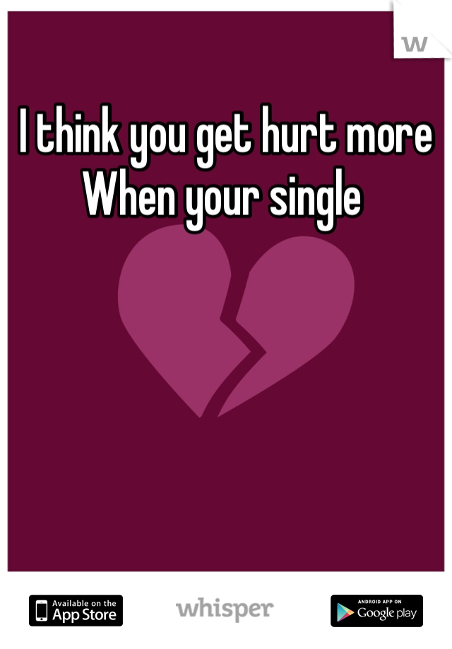 I think you get hurt more When your single