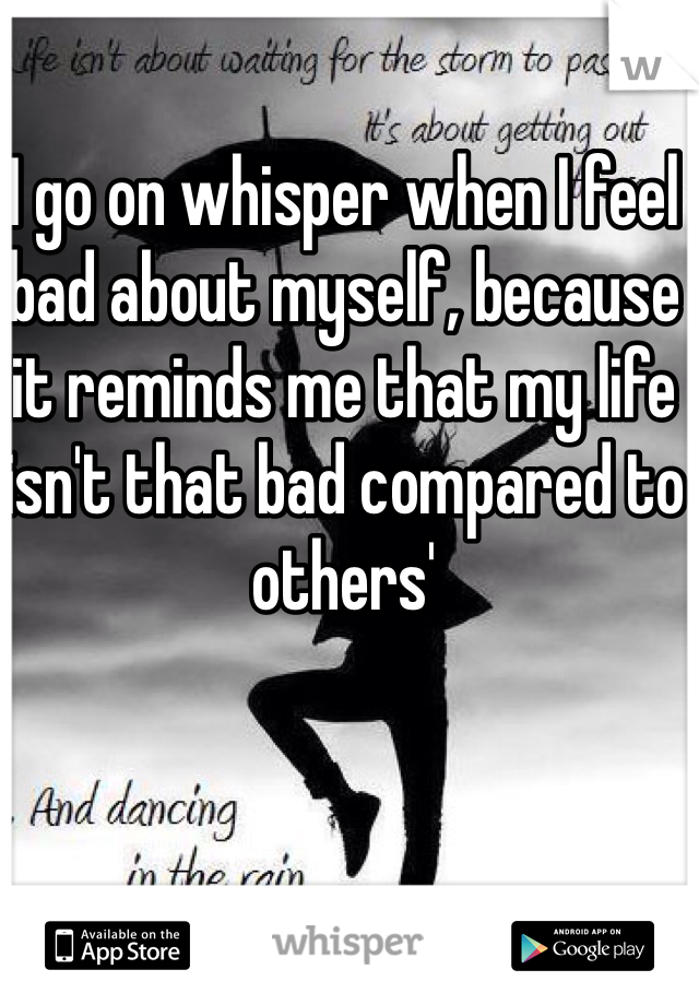 I go on whisper when I feel bad about myself, because it reminds me that my life isn't that bad compared to others'