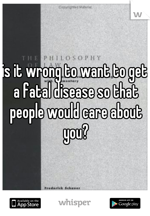 is it wrong to want to get a fatal disease so that people would care about you?